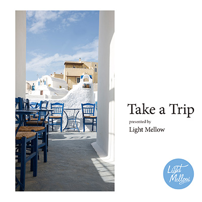 『Take a Trip –presented by Light Mellow-』