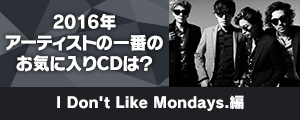 〈2016年アーティストの一番のお気に入りCDは?〉I Don't Like Mondays.編