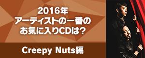〈2016年アーティストの一番のお気に入りCDは?〉Creepy Nuts 編