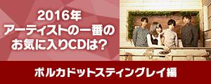 〈2016年アーティストの一番のお気に入りCDは?〉雫[Vo,Gt](ポルカドットスティングレイ)編