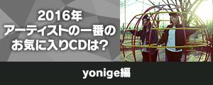 〈2016年アーティストの一番のお気に入りCDは?〉yonige 編