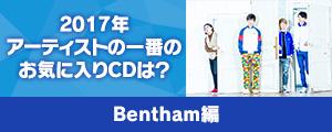 〈2017年アーティストの一番のお気に入りCDは?〉Bentham編