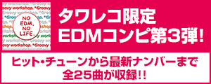 タワレコ限定EDMコンピ第3弾!EDM MAXX presents: NO EDM, NO LIFE. -*Groovy workshop. Edition-