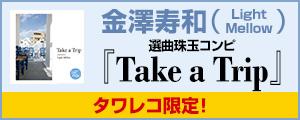 タワレコ限定!金澤寿和(Light Mellow)選曲珠玉コンピ『Take a Trip』