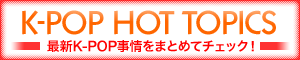 K-POP HOT TOPICS 最新K-POP事情をまとめてチェック!