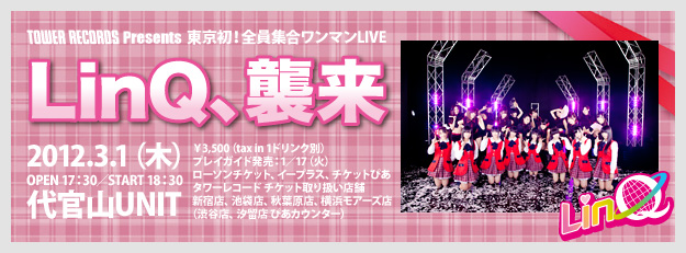 TOWER RECORDS presents 東京初!全員集合ワンマンLIVE 「LinQ、襲来」