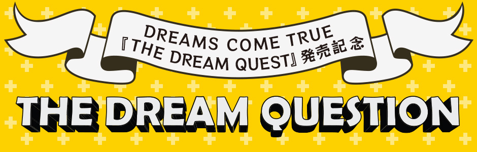 DREAMS COME TRUE『THE DREAM QUEST』発売記念特別企画「THE DREAM QUESTION」