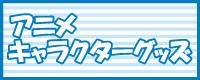 アニメ・キャラクターグッズ