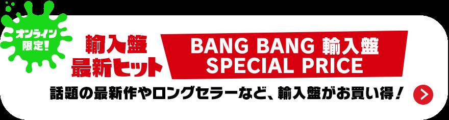 オンライン限定! 輸入盤最新ヒット BANG BANG 輸入盤 SPECIAL PRICE 話題の最新作やロングセラーなど、輸入盤がお買い得!