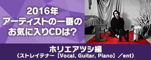 〈2016年アーティストの一番のお気に入りCDは?〉ホリエアツシ(ストレイテナー[Vocal, Guitar, Piano]/ent)編