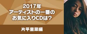 〈2017年アーティストの一番のお気に入りCDは?〉片平里菜編
