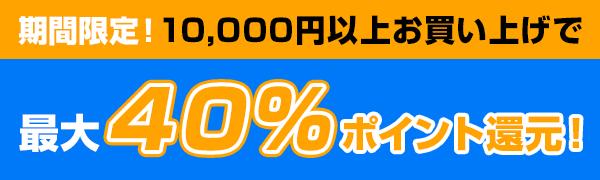 10,000円以上お買い上げで最大40%ポイント還元