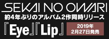 SEKAI NO OWARI『Eye』『Lip』