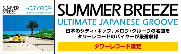 『SUMMER BREEZE CITY POP ULTIMATE JAPANESE GROOVE』タワーレコード限定 日本のシティ・ポップ、メロウ・グルーヴの名曲をタワーレコードのバイヤーが厳選収録
