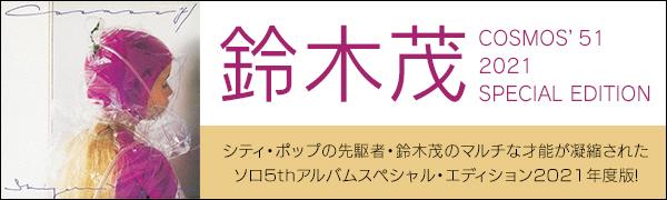 鈴木茂『COSMOS'51 2021 SPECIAL EDITION』 シティ・ポップの先駆者・鈴木茂のマルチな才能が凝縮されたソロ5thアルバムスペシャル・エディション2021年度版!