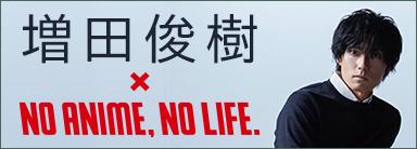 増田俊樹×NO ANIME, NO LIFE.
