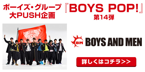 [BOYS POP!] BOYS POP!第14弾はBOYS AND MENに決定