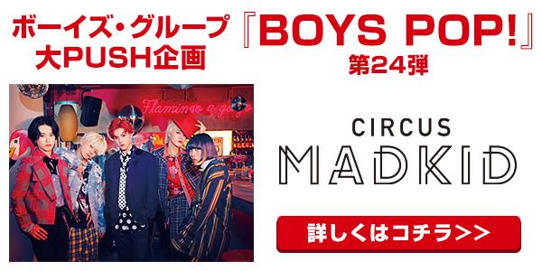 [BOYS POP!]  【BOYS POP!】第24弾にMADKIDが登場!