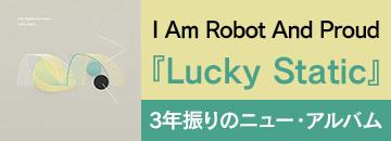 アイ・アム・ロボット・アンド・プラウド(I Am Robot And Proud)ニュー・アルバム『Lucky Static』