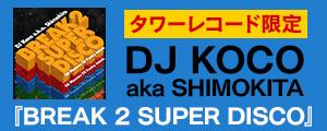 [タワー限定] DJ KOCO aka SHIMOKITA 最新ミックスCD『BREAK 2 SUPER DISCO -68 Minutes Of Funky Joints-』〈タワーレコード限定〉