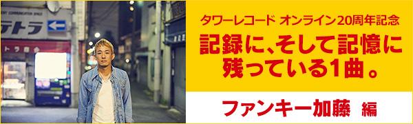 〈タワーレコード オンライン20周年記念〉記録に、そして記憶に残っている1曲。ファンキー加藤編