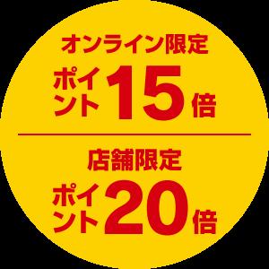 オンライン限定ポイント15倍/店舗限定ポイント20倍