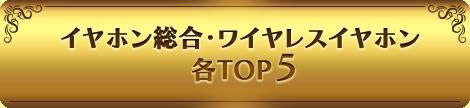 イヤホン総合・ワイヤレスイヤホン 各TOP5