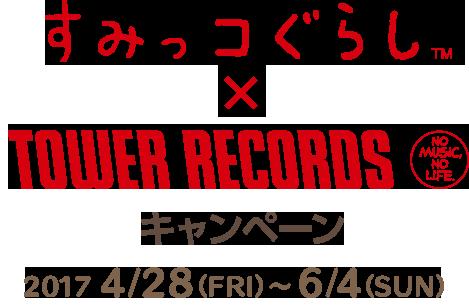 すみっコぐらし×TOWER RECORDSキャンペーン 2017 4/28(FRI)~ 6/4(SUN)