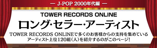 TOWER RECORDS ONLINE ロング・セラー・アーティスト J-POP 2000年代編