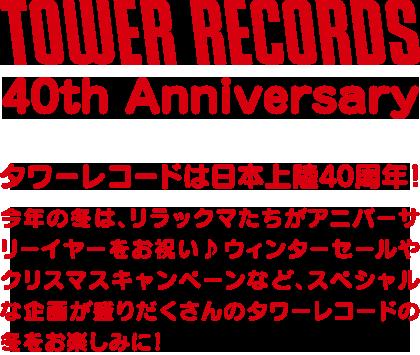 40th Anniversary SALE! タワーレコードは日本上陸40周年!今年の冬は、リラックマたちがアニバーサリーイヤーをお祝い♪ スペシャルな企画が盛りだくさんのタワーレコードの冬をお楽しみに!