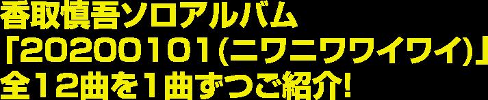 香取慎吾ソロアルバム 「20200101(ニワニワワイワイ)」全12曲を1曲ずつご紹介!